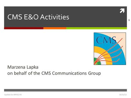  30/11/12Update for IPPOG #4 1 CMS E&O Activities Marzena Lapka on behalf of the CMS Communications Group.