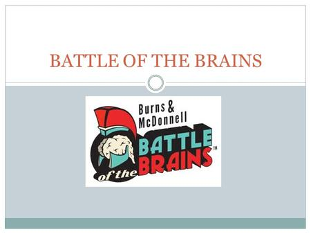 BATTLE OF THE BRAINS. WHAT IS BATTLE OF THE BRAINS? A contest sponsored by Burns & McDonnell and Science City at Union Station. Our task: To design an.