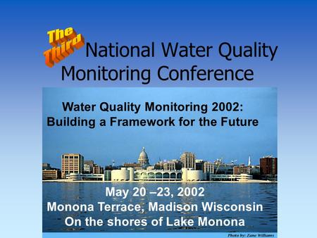 National Water Quality Monitoring Conference Water Quality Monitoring 2002: Building a Framework for the Future May 20 –23, 2002 Monona Terrace, Madison.