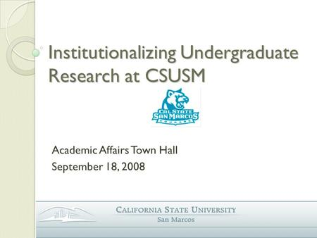 Institutionalizing Undergraduate Research at CSUSM Academic Affairs Town Hall September 18, 2008.