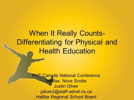 When It Really Counts- Differentiating for Physical and Health Education PHE Canada National Conference Halifax, Nova Scotia Justin Oliver