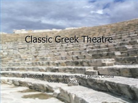 Classic Greek Theatre By Rebecca Kelly, Dana Yberg, Rachel Altman, Cristina Carter, and Josh Hewitt.