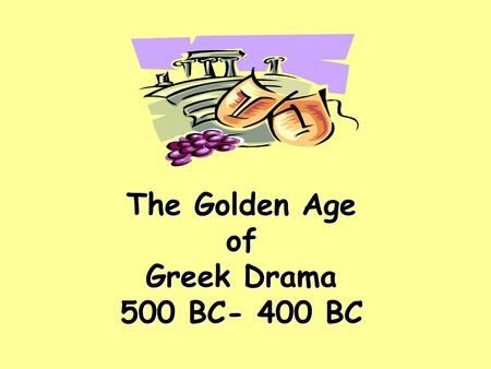 The Golden Age of Greek Drama 500 BC- 400 BC. …honoring Dionysius, Greek god of wine and fertility The festival took place in the spring. Greeks hoped.