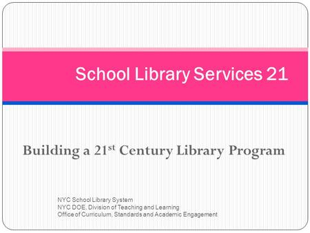 Building a 21 st Century Library Program NYC School Library System NYC DOE, Division of Teaching and Learning Office of Curriculum, Standards and Academic.