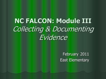 NC FALCON: Module III Collecting & Documenting Evidence February 2011 East Elementary.