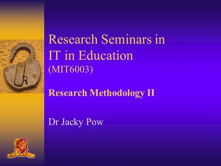 Research Seminars in IT in Education (MIT6003) Research Methodology II Dr Jacky Pow.