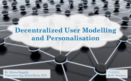 Decentralized User Modelling and Personalisation Bc. Márius Šajgalík Supervisor: Ing. Michal Barla, PhD. 12.5.2011 PeWe Seminar.