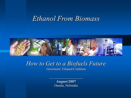 How to Get to a Biofuels Future Governors' Ethanol Coalition August 2007 Omaha, Nebraska Ethanol From Biomass.