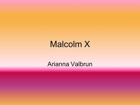 Malcolm X Arianna Valbrun. Facts Malcolm Little later known as Malcolm x was born on May 19, 1925 He lived in Omaha Nebraska. In 1931, Malcolm enrolled.