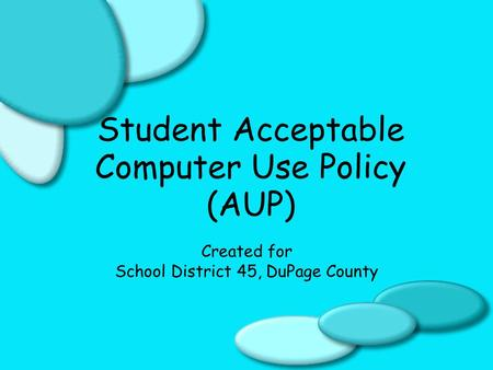 Student Acceptable Computer Use Policy (AUP) Created for School District 45, DuPage County.