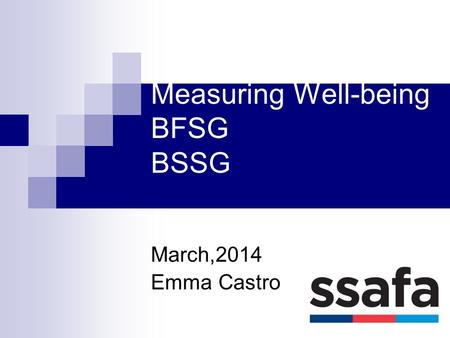 Measuring Well-being BFSG BSSG March,2014 Emma Castro.