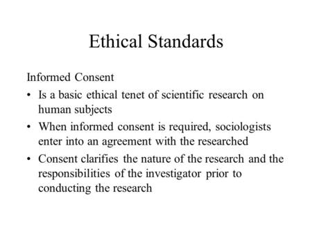 Ethical Standards Informed Consent Is a basic ethical tenet of scientific research on human subjects When informed consent is required, sociologists enter.