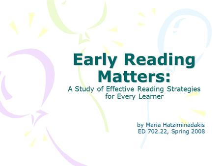 Early Reading Matters: A Study of Effective Reading Strategies for Every Learner by Maria Hatziminadakis by Maria Hatziminadakis ED 702.22, Spring 2008.