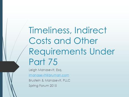 Timeliness, Indirect Costs and Other Requirements Under Part 75 Leigh Manasevit, Esq. Brustein & Manasevit, PLLC Spring Forum 2015.