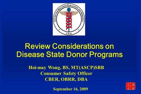 CBER September 16, 2009 Review Considerations on Disease State Donor Programs Hoi-may Wong, BS, MT(ASCP)SBB Consumer Safety Officer CBER, OBRR, DBA.