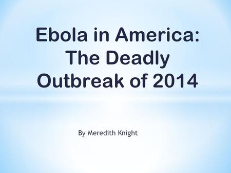 By Meredith Knight Ebola in America: The Deadly Outbreak of 2014.