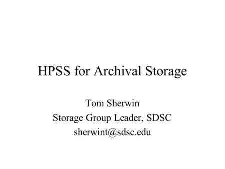 HPSS for Archival Storage Tom Sherwin Storage Group Leader, SDSC