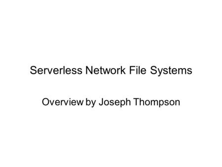 Serverless Network File Systems Overview by Joseph Thompson.