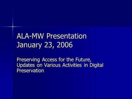 ALA-MW Presentation January 23, 2006 Preserving Access for the Future, Updates on Various Activities in Digital Preservation.