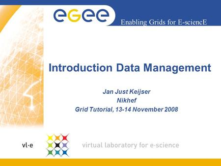 Enabling Grids for E-sciencE Introduction Data Management Jan Just Keijser Nikhef Grid Tutorial, 13-14 November 2008.