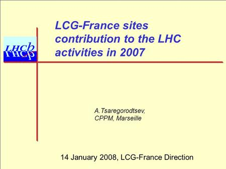 1 LCG-France sites contribution to the LHC activities in 2007 A.Tsaregorodtsev, CPPM, Marseille 14 January 2008, LCG-France Direction.