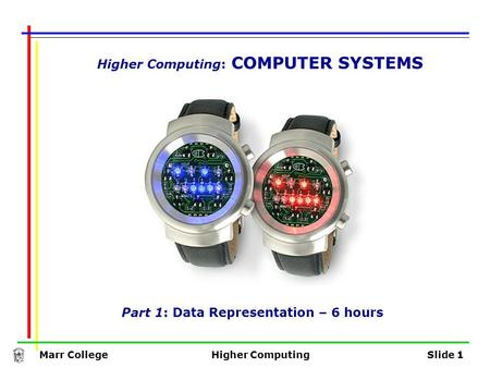Marr CollegeHigher ComputingSlide 1 Higher Computing: COMPUTER SYSTEMS Part 1: Data Representation – 6 hours.