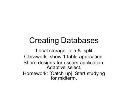 Creating Databases Local storage. join & split Classwork: show 1 table application. Share designs for oscars application. Adaptive select. Homework: [Catch.