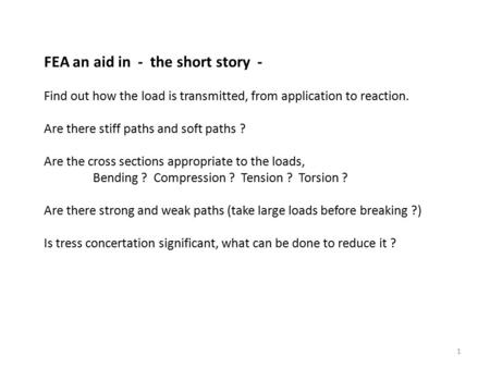 1 FEA an aid in - the short story - Find out how the load is transmitted, from application to reaction. Are there stiff paths and soft paths ? Are the.