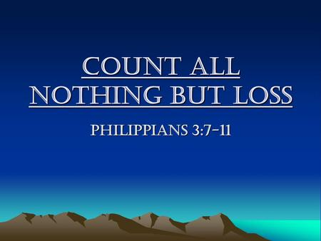 Count All Nothing But LOSS Philippians 3:7-11. Count All Nothing But LOSS What does unbelievers count in their lives? –They count every achievements.