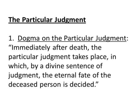 "The Particular Judgment 1. Dogma on the Particular Judgment: ""Immediately after death, the particular judgment takes place, in which, by a divine sentence."