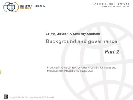 Copyright 2010, The World Bank Group. All Rights Reserved. Background and governance Part 2 Crime, Justice & Security Statistics Produced in Collaboration.