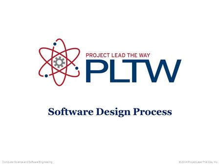 Computer Science and Software Engineering© 2014 Project Lead The Way, Inc. Software Design Process.