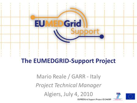 The EUMEDGRID-Support Project Mario Reale / GARR - Italy Project Technical Manager Algiers, July 4, 2010.