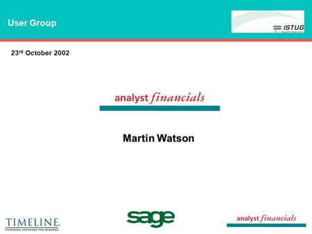"Martin Watson 23 rd October 2002 User Group. Key reporting issues Analyst Solution - ""Analyst for Sage"" - ""Budgeting for Sage"" - ""Consolidation for Sage"""