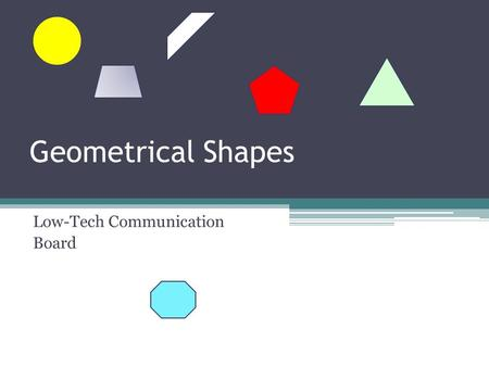 Geometrical Shapes Low-Tech Communication Board. ~~Description ~~ This communication board will be used in the Middle School regular education Math classroom,