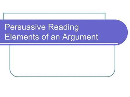 Persuasive Reading Elements of an Argument. Words to know… Claim- Writer's position on an issue or problem. State your argument. The claim may appear.