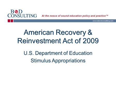 Www.bakerdconsulting.com At the nexus of sound education policy and practice™ American Recovery & Reinvestment Act of 2009 U.S. Department of Education.