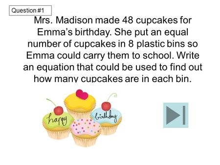 Mrs. Madison made 48 cupcakes for Emma's birthday. She put an equal number of cupcakes in 8 plastic bins so Emma could carry them to school. Write an equation.
