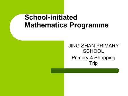 School-initiated Mathematics Programme JING SHAN PRIMARY SCHOOL Primary 4 Shopping Trip.