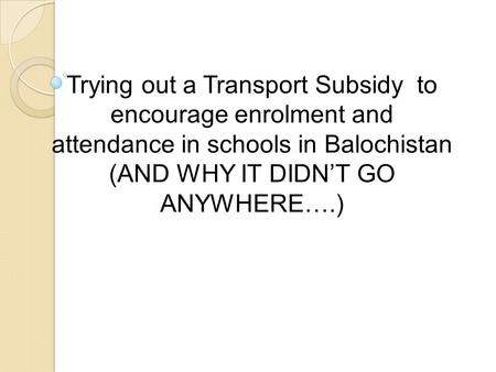 Trying out a Transport Subsidy to encourage enrolment and attendance in schools in Balochistan (AND WHY IT DIDN'T GO ANYWHERE….)