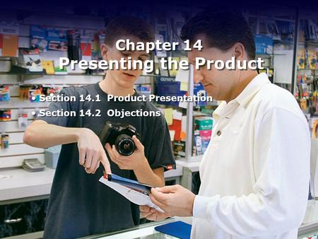 Chapter 14 Presenting the Product Section 14.1 Product Presentation Section 14.2 Objections Section 14.1 Product Presentation Section 14.2 Objections.