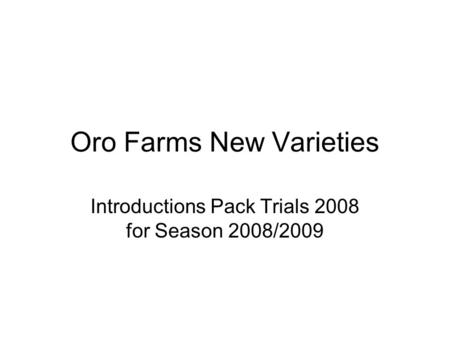 Oro Farms New Varieties Introductions Pack Trials 2008 for Season 2008/2009.