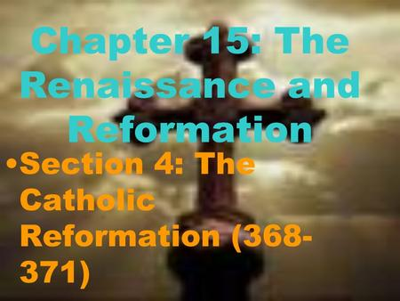 Chapter 15: The Renaissance and Reformation Section 4: The Catholic Reformation (368- 371)