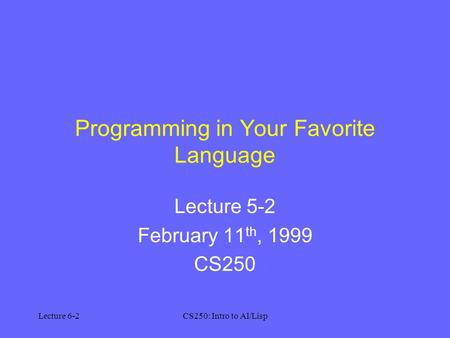 Lecture 6-2CS250: Intro to AI/Lisp Programming in Your Favorite Language Lecture 5-2 February 11 th, 1999 CS250.