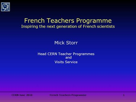 CERN June 2010French Teachers Programme1 French Teachers Programme Inspiring the next generation of French scientists Mick Storr Head CERN Teacher Programmes.