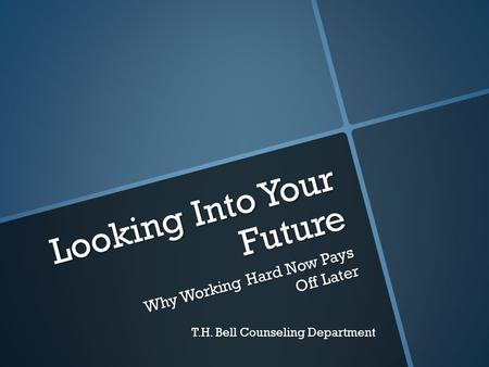 Looking Into Your Future Why Working Hard Now Pays Off Later T.H. Bell Counseling Department.