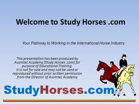 Welcome to Study Horses.com This presentation has been produced by Ausintec Academy (Study Horses.com) for purpose of Educational Training. It is not for.