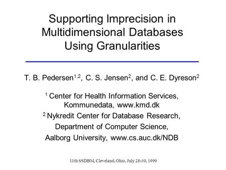 11th SSDBM, Cleveland, Ohio, July 28-30, 1999 Supporting Imprecision in Multidimensional Databases Using Granularities T. B. Pedersen 1,2, C. S. Jensen.