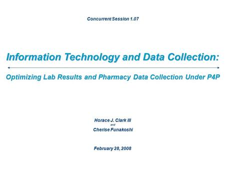 Information Technology and Data Collection: February 28, 2008 Optimizing Lab Results and Pharmacy Data Collection Under P4P Concurrent Session 1.07 Horace.