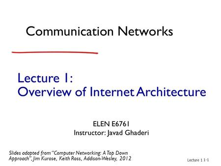 "Lecture 1: Overview of Internet Architecture Communication Networks ELEN E6761 Instructor: Javad Ghaderi Lecture 1 1-1 Slides adapted from ""Computer Networking:"